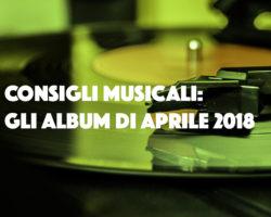 Consigli musicali: gli album di aprile 2018