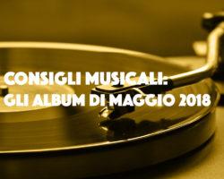 Consigli musicali: gli album di maggio 2018
