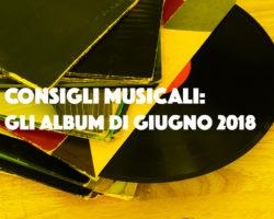 Consigli musicali: gli album di giugno 2018